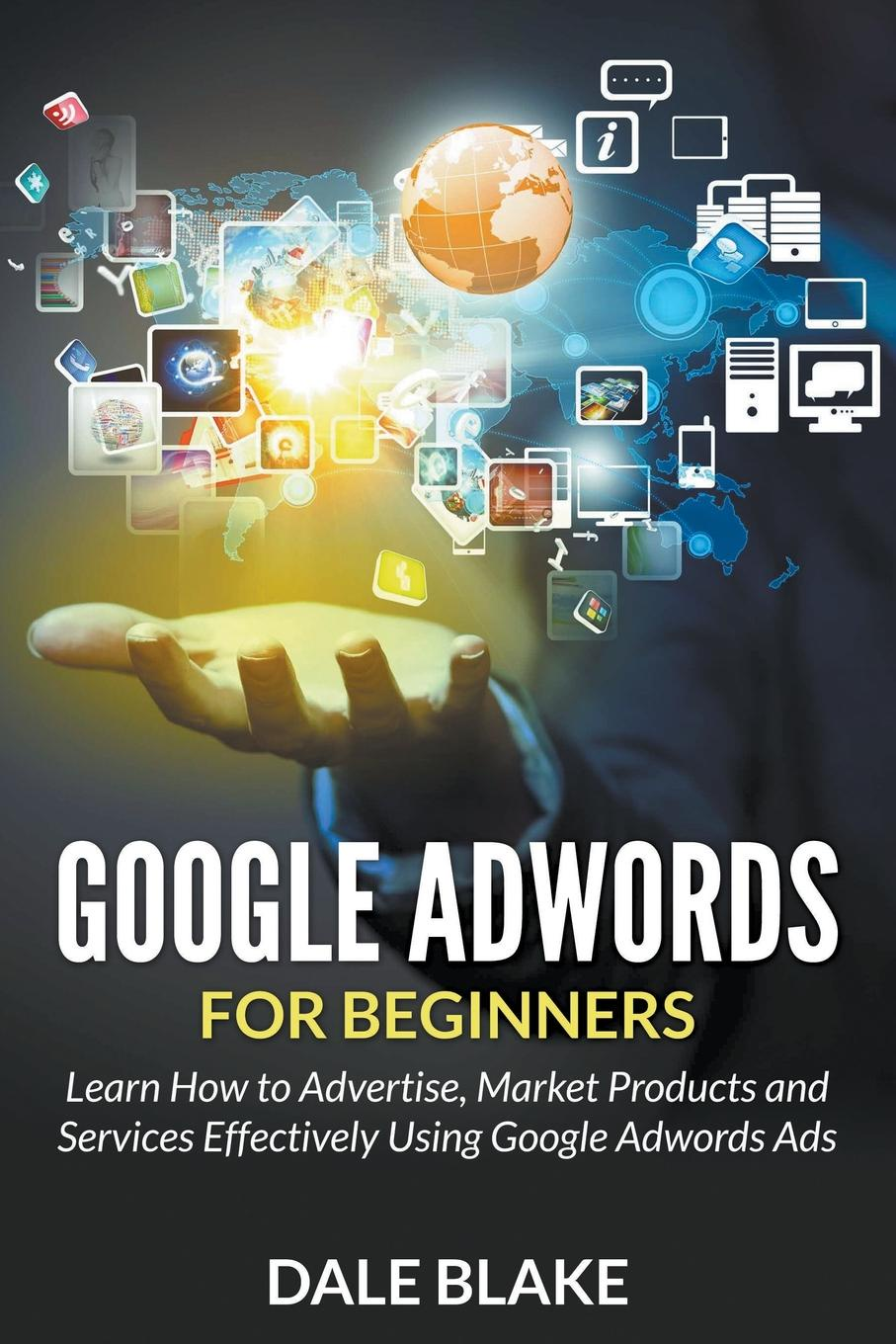 Google Adwords For Beginners. Learn How to Advertise, Market Products and Services Effectively Using Google Adwords Ads