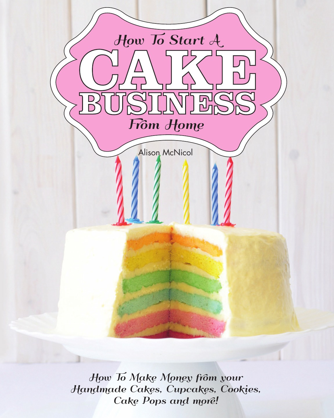 Alison McNicol How to Start a Cake Business from Home - How to Make Money from Your Handmade Cakes, Cupcakes, Cake Pops and More! carlye adler the power of positive destruction how to turn a business idea into a revolution