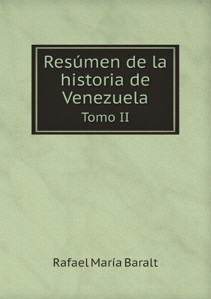 Rafael María Baralt Resumen de la historia de Venezuela. Tomo II rafael maría merchán a la memoria de francisco javier cisneros