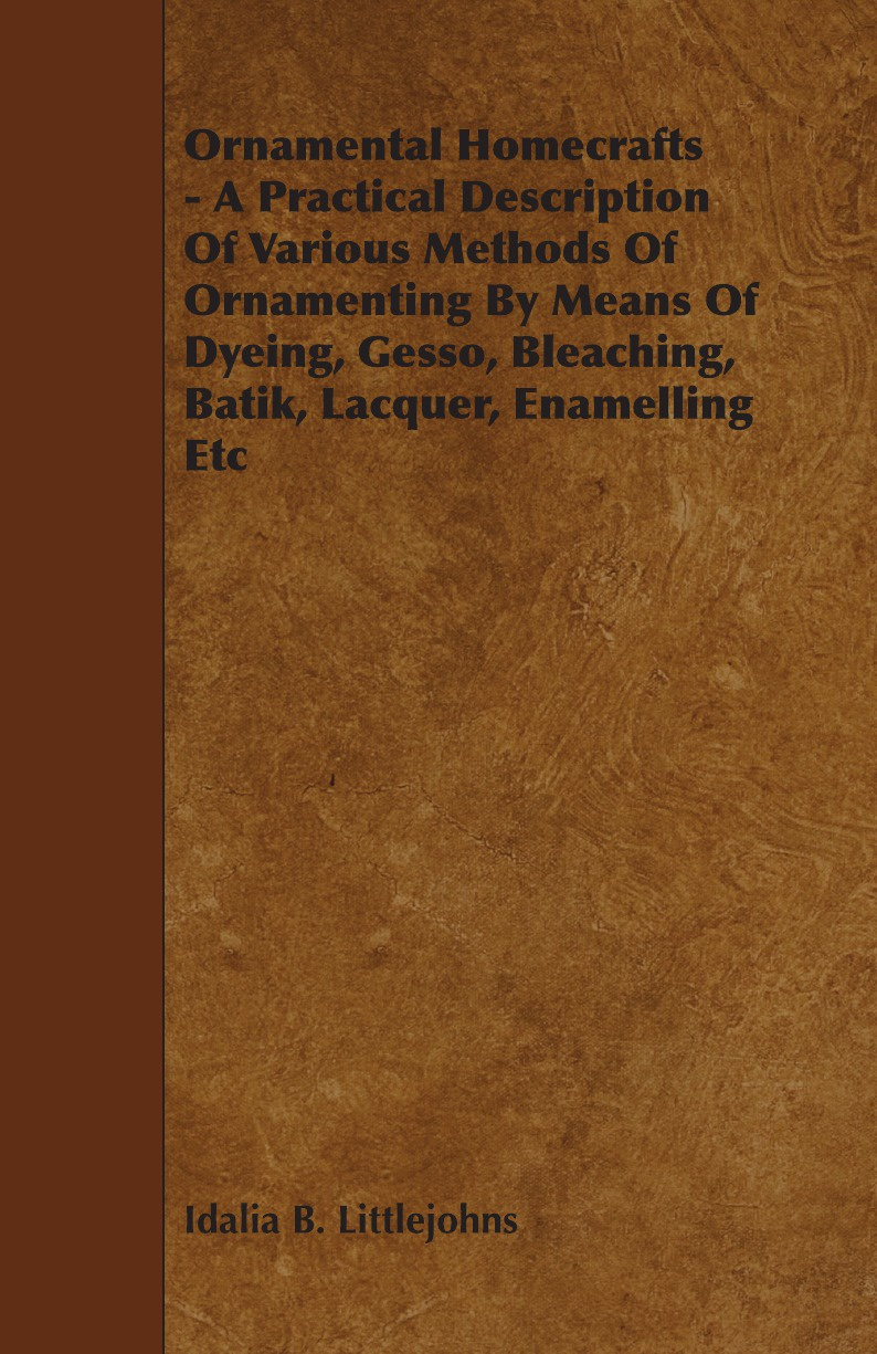 Idalia B. Littlejohns Ornamental Homecrafts - A Practical Description of Various Methods of Ornamenting by Means of Dyeing, Gesso, Bleaching, Batik, Lacquer, Enamelling Etc john hummel the dyeing of textile fabrics