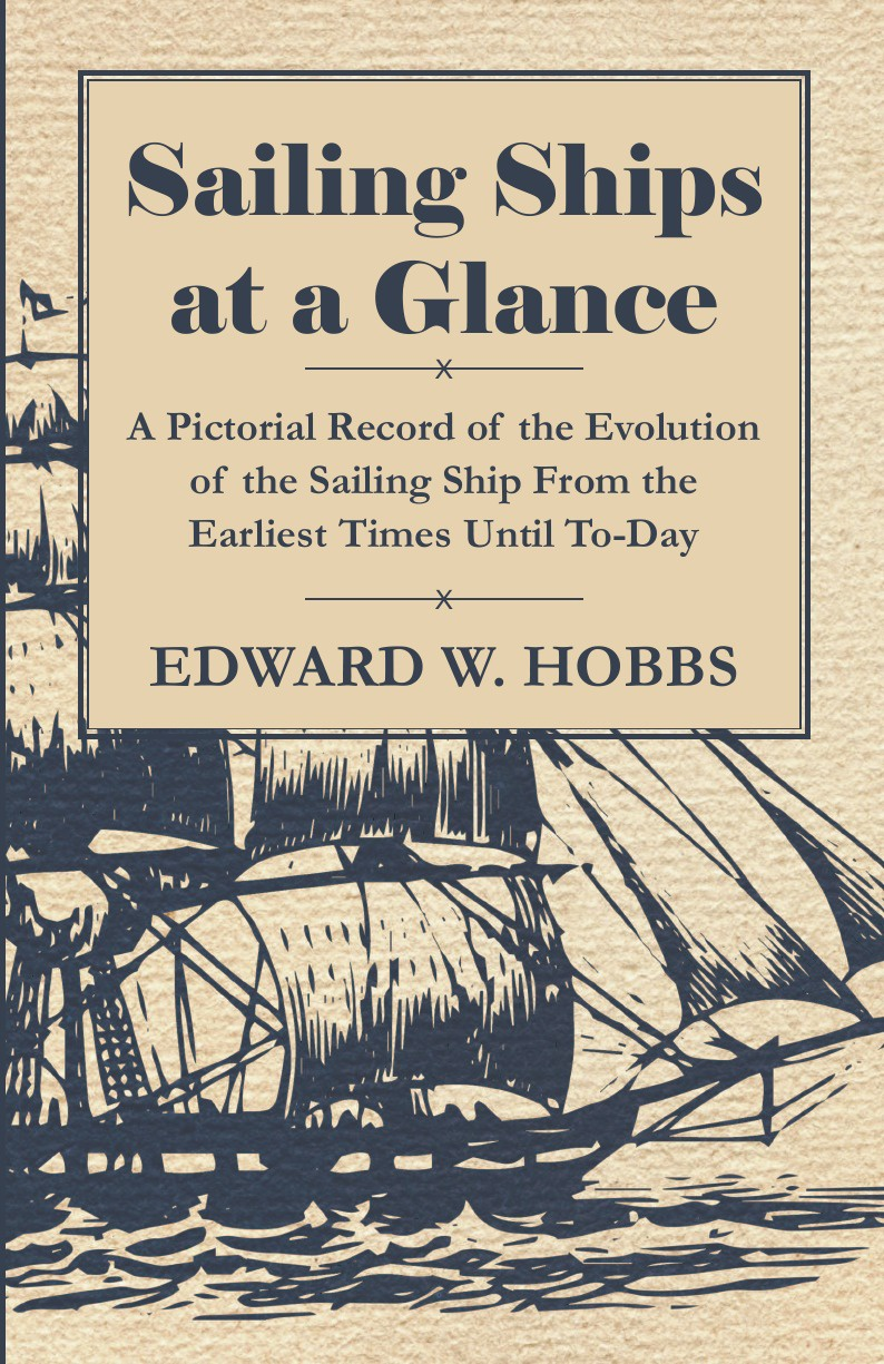 Edward W. Hobbs Sailing Ships at a Glance - A Pictorial Record of the Evolution of the Sailing Ship from the Earliest Times Until To-Day