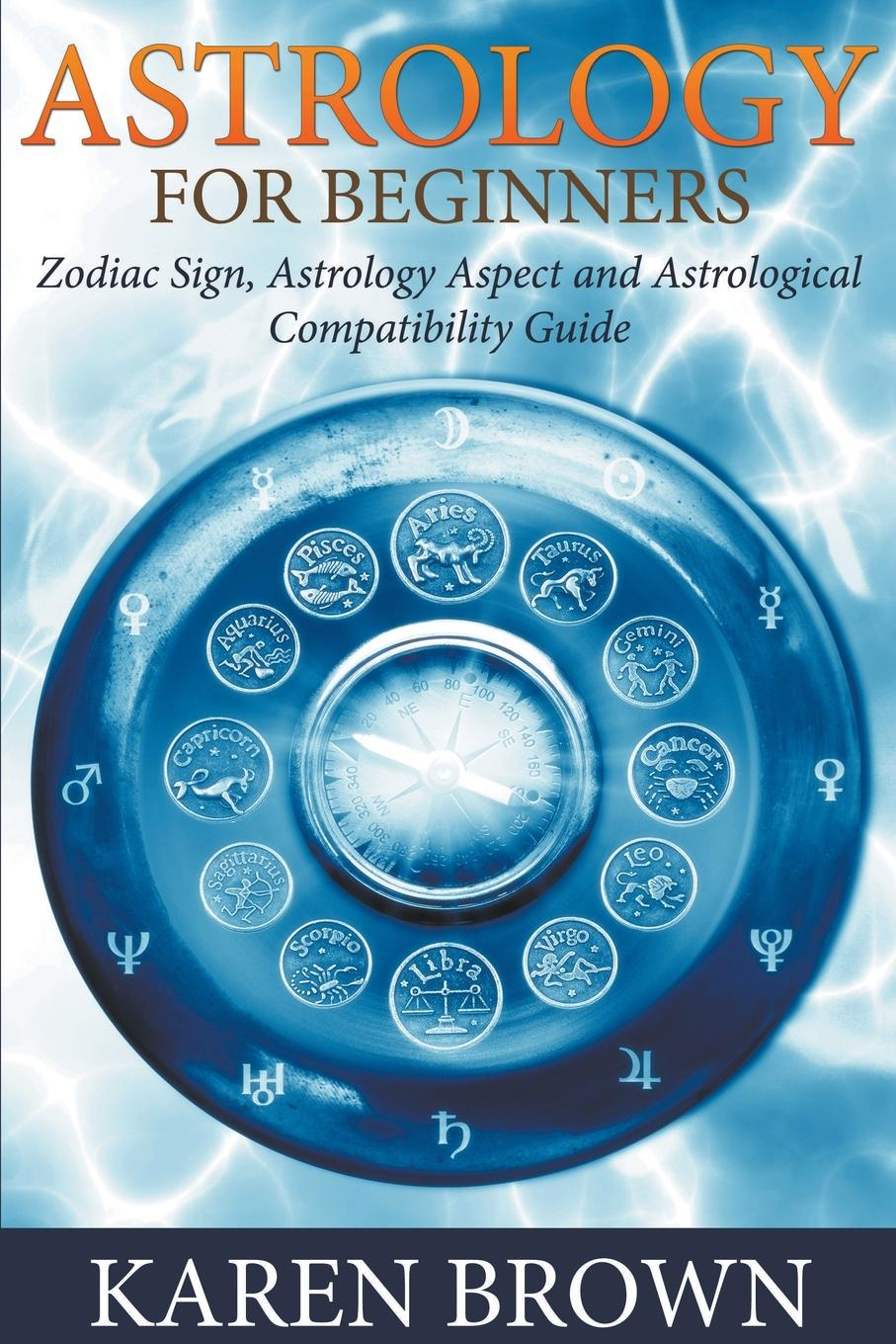 Karen Brown Astrology For Beginners. Zodiac Sign, Astrology Aspect and Astrological Compatibility Guide купить недорого в Москве