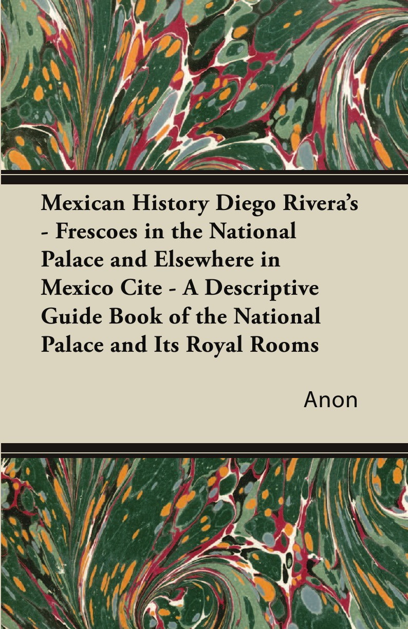 лучшая цена Anon Mexican History Diego Rivera's - Frescoes in the National Palace and Elsewhere in Mexico Cite - A Descriptive Guide Book of the National Palace and Its Royal Rooms