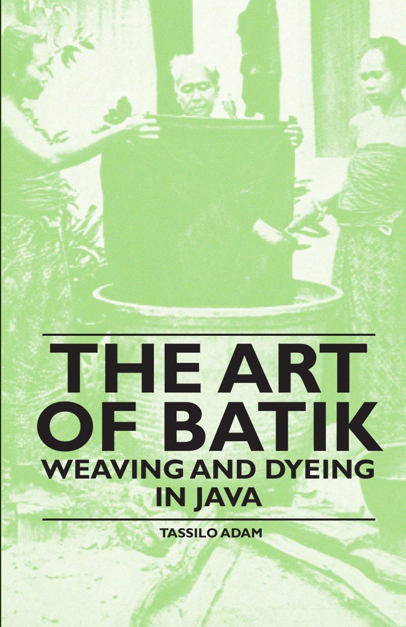 Tassilo Adam The Art of Batik - Weaving and Dyeing in Java john hummel the dyeing of textile fabrics
