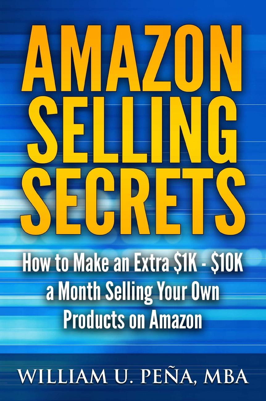 William U. Pena MBA Amazon Selling Secrets. How to Make an Extra .1K - .10K a Month Selling Your Own Products on Amazon passive income in 90 days
