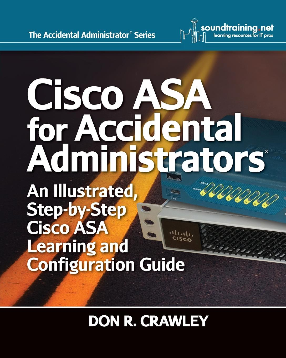 Don R Crawley Cisco ASA for Accidental Administrators. An Illustrated Step-by-Step ASA Learning and Configuration Guide umer khan the ultimate cisco and security and ip configuration cd