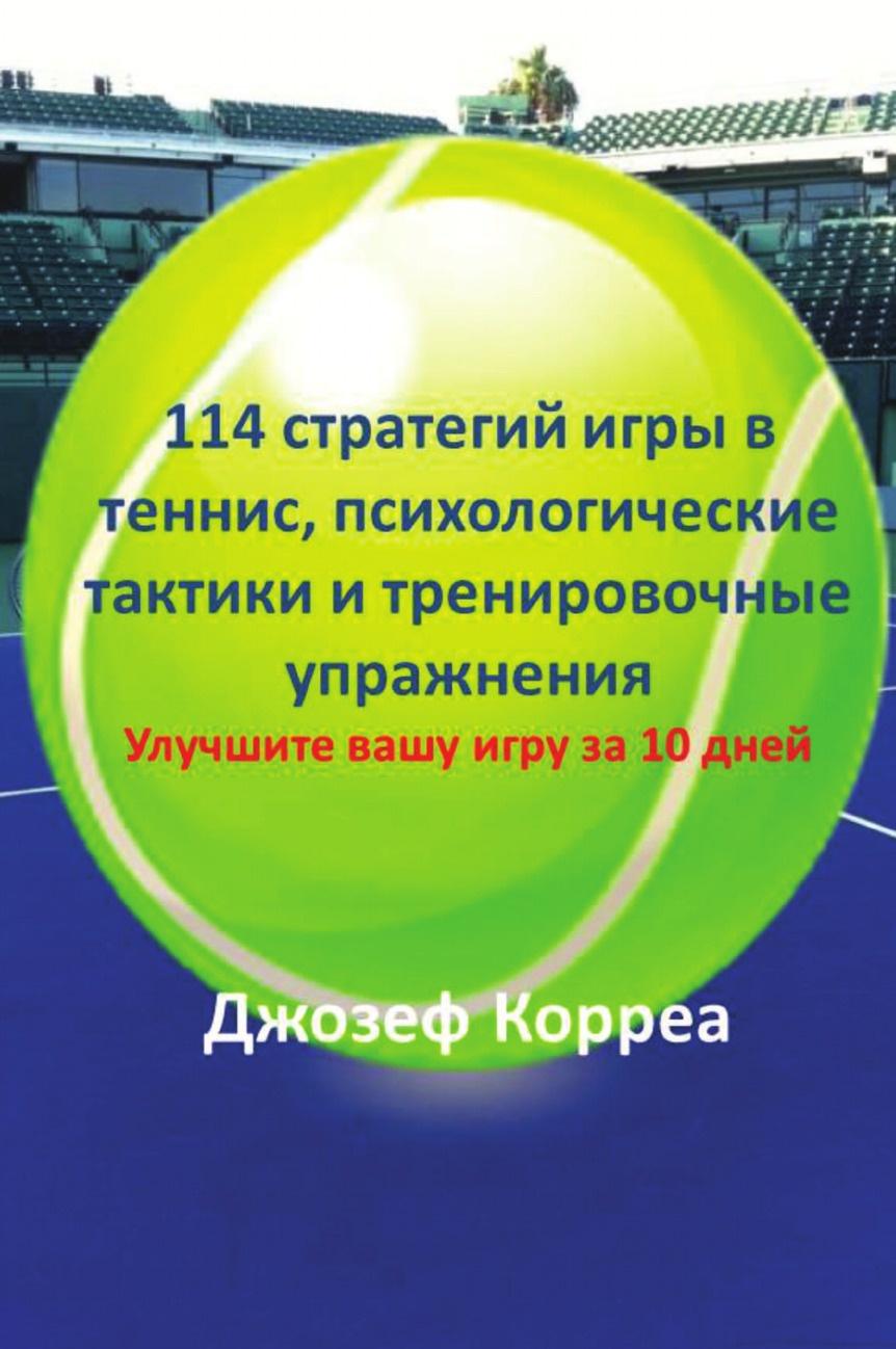 Joseph Correa 114 стратегий игры в теннис, психологические тактики и тренировочные упражнения. Улучшите вашу игру за 10 дней