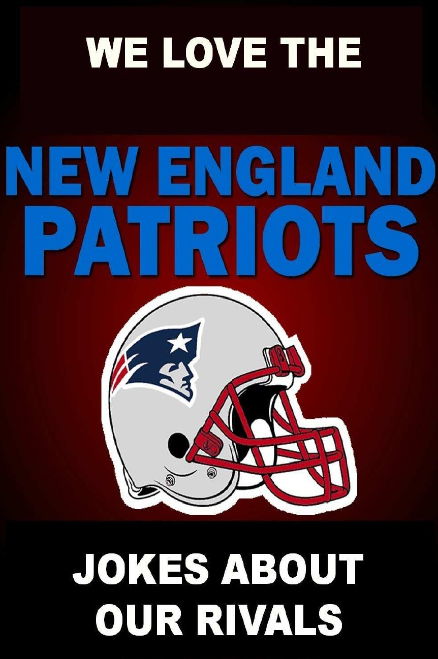 Geoff Wickley We Love the New England Patriots - Jokes About Our Rivals