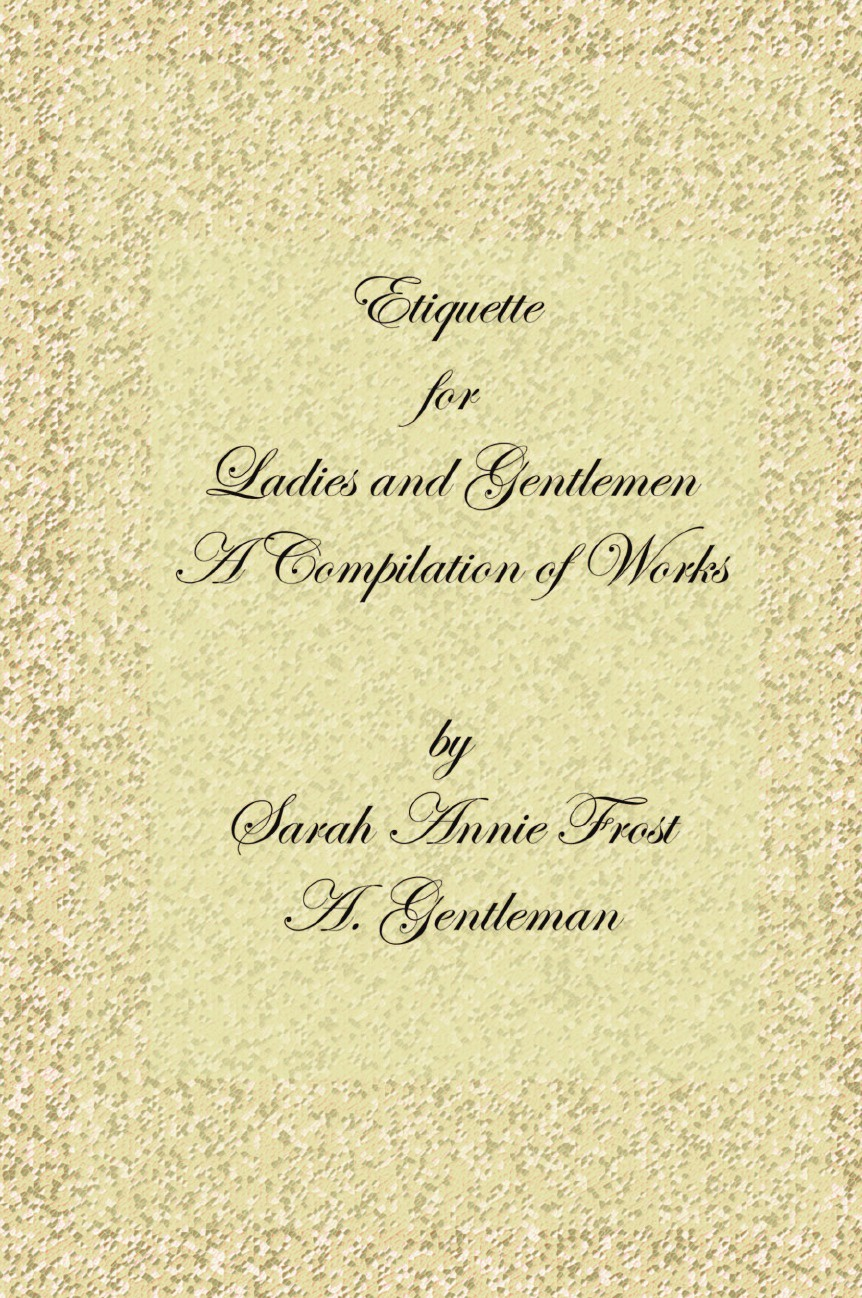 Alexandra Dallas Sharp, Sarah Annie Frost, A. Gentleman Etiquette for Ladies and Gentlemen. A Compilation of Frost's Laws and by Laws of American Society and a Gentleman's Laws of Etiquette blood laws