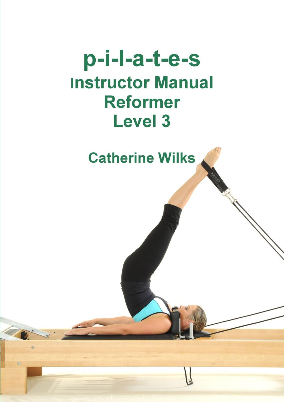 цена на Catherine Wilks p-i-l-a-t-e-s Instructor Manual Reformer Level 3