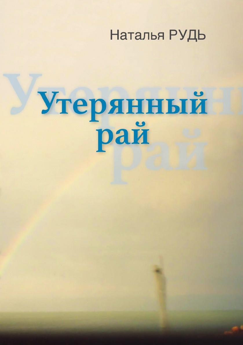 Наталья Рудь Утерянный рай, или с кем сегодня говорить о любви