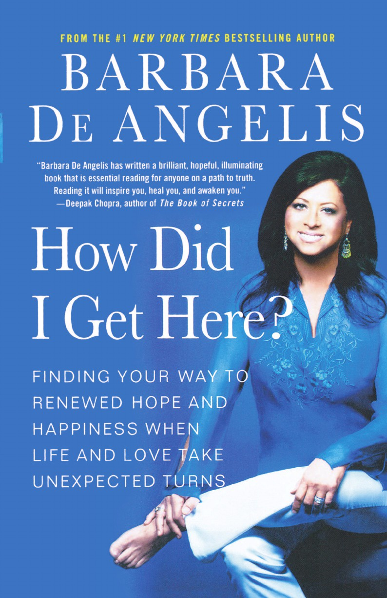 Barbara De Angelis How Did I Get Here?. Finding Your Way to Renewed Hope and Happiness When Life and Love Take Unexpected Turns barbara angelis de the 100 most asked questions about love sex and relationships