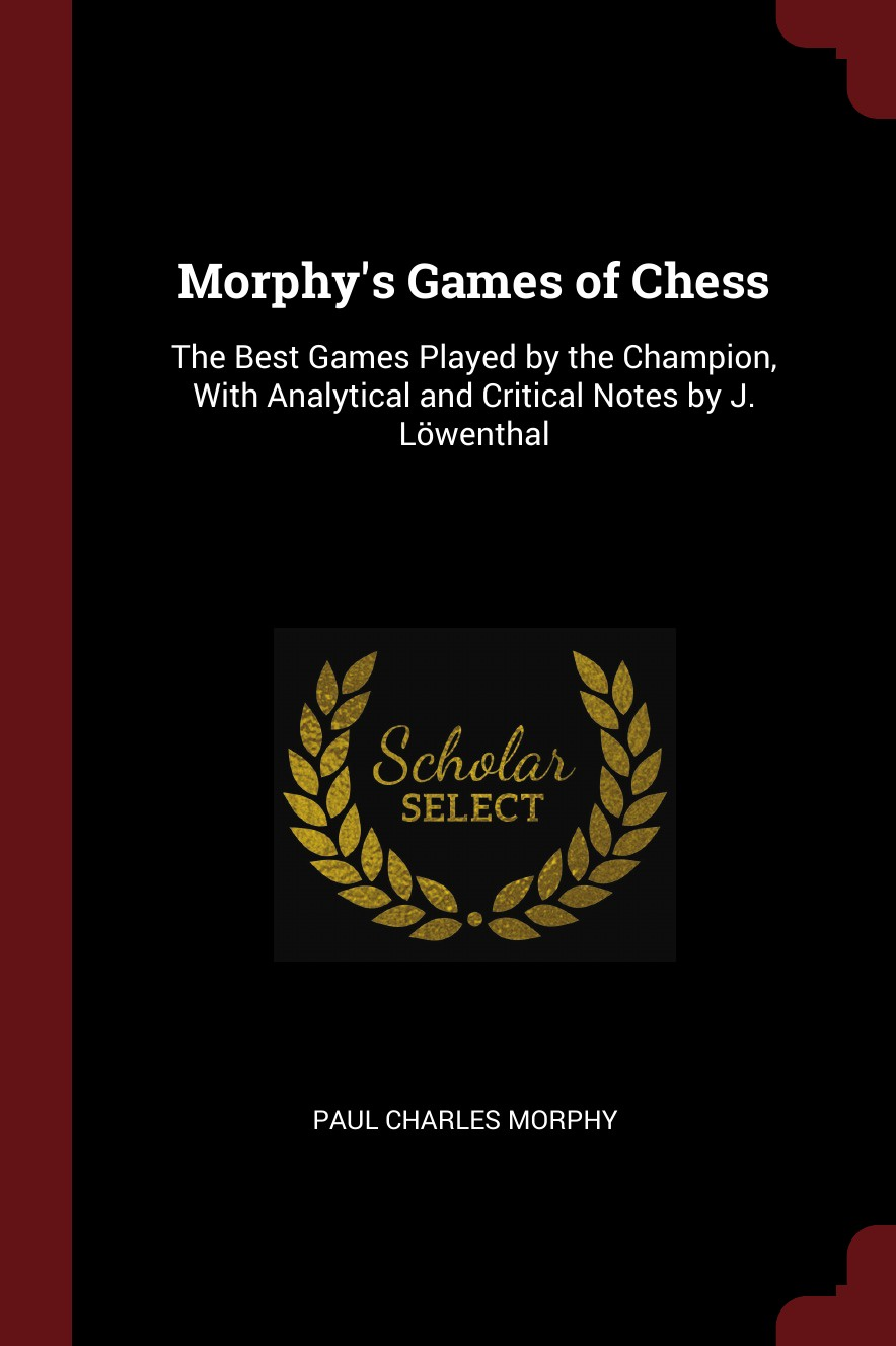Paul Charles Morphy Morphy's Games of Chess. The Best Games Played by the Champion, With Analytical and Critical Notes by J. Lowenthal guliev s veselin topalov selected games of ex world chess champion
