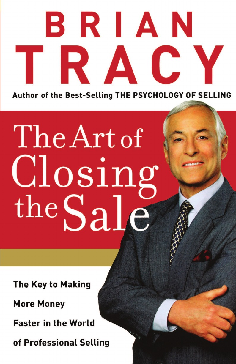 Brian Tracy The Art of Closing the Sale (International Edition). The Key to Making More Money Faster in the World of Professional Selling tracy alloway the new iq use your working memory to think stronger smarter faster