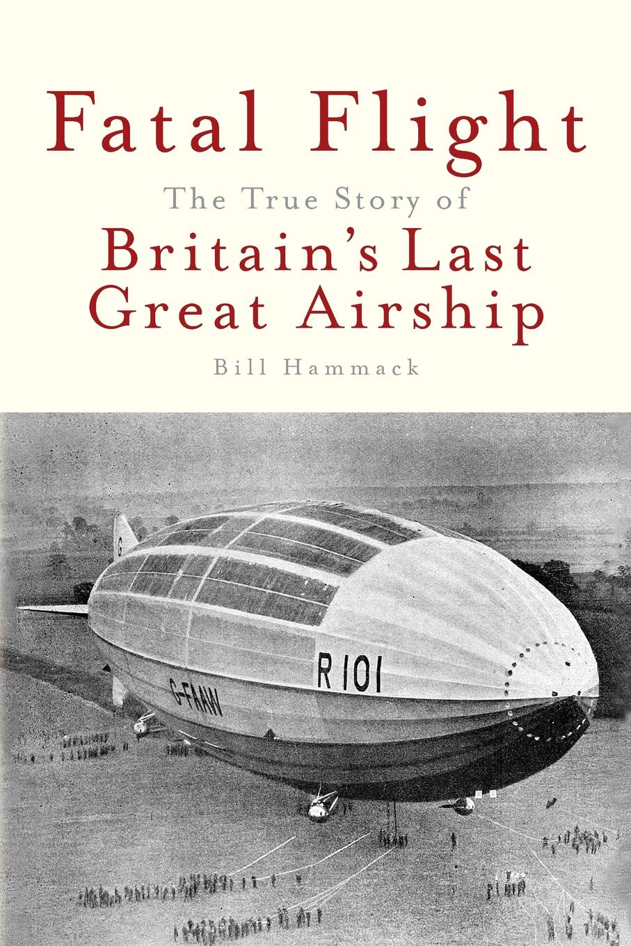 Bill Hammack Fatal Flight. The True Story of Britain's Last Great Airship