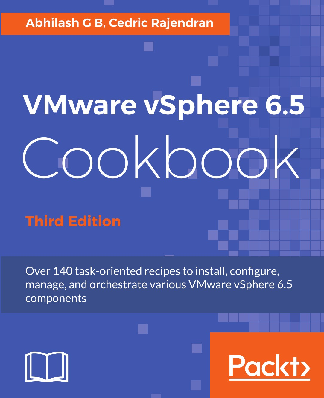 Abhilash G B, Cedric Rajendran VMware vSphere 6.5 Cookbook