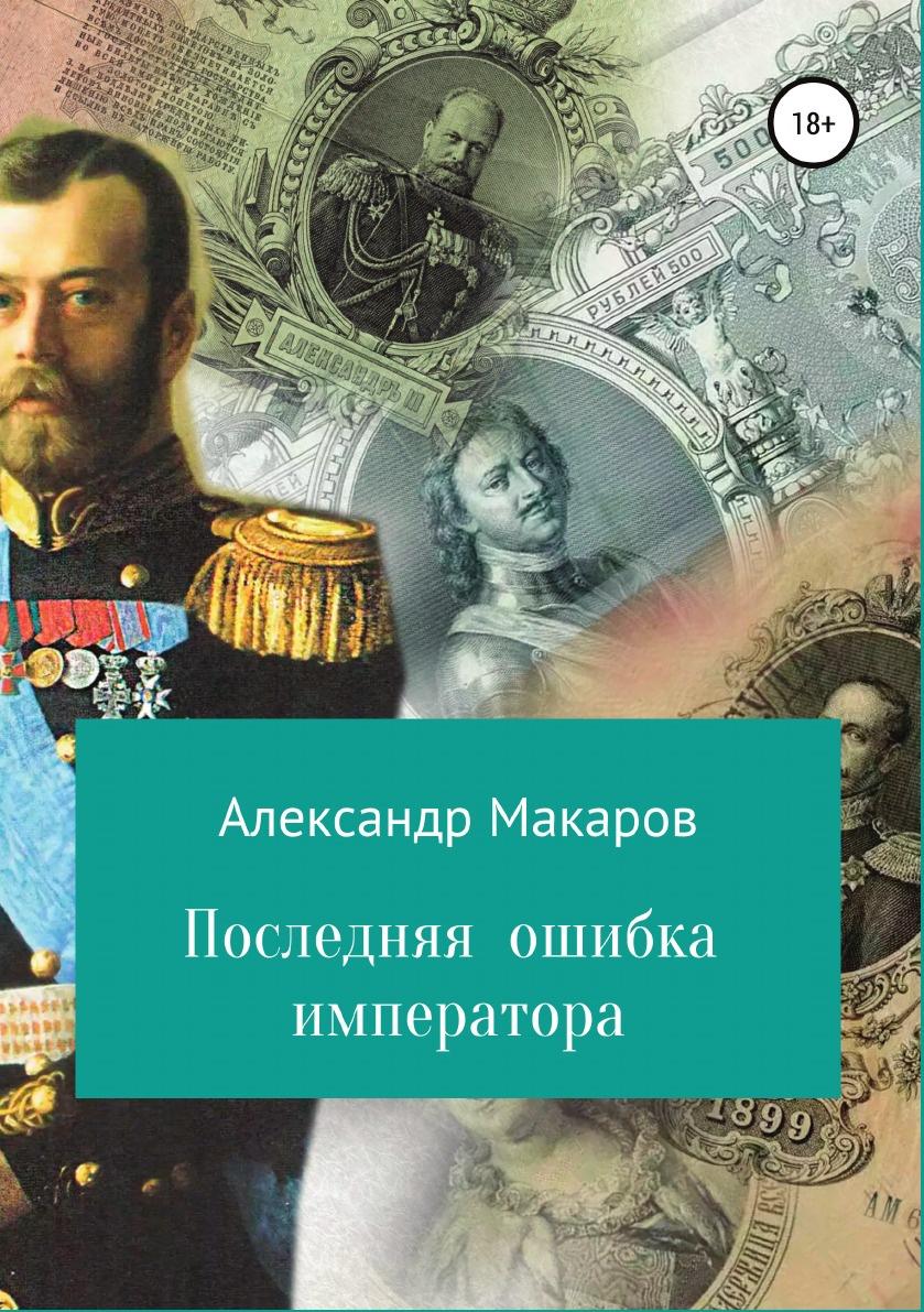 Александр Макаров Последняя ошибка императора