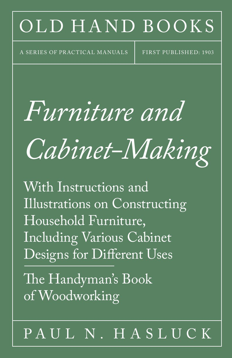 купить Paul N. Hasluck Furniture and Cabinet-Making - With Instructions and Illustrations on Constructing Household Furniture, Including Various Cabinet Designs for Different Uses - The Handyman's Book of Woodworking по цене 2028 рублей