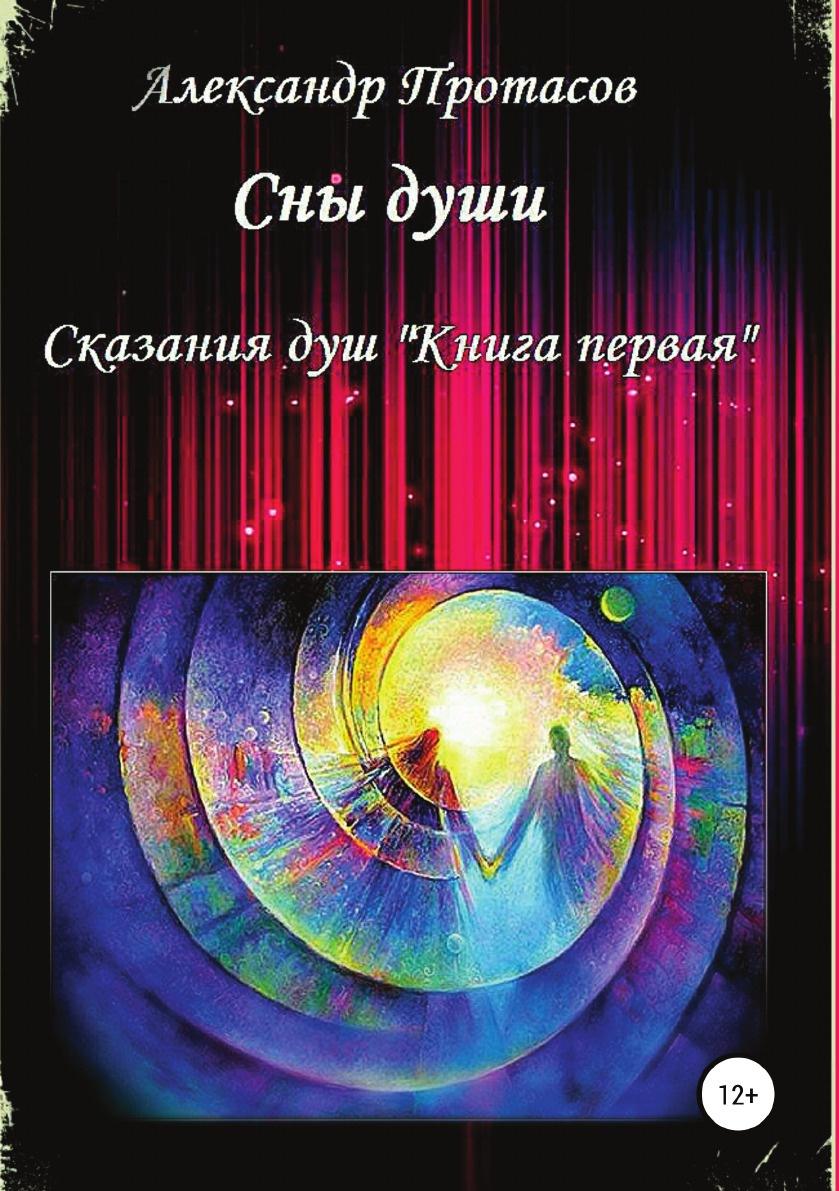 Александр Протасов Сны души. Сказания душ. Книга первая