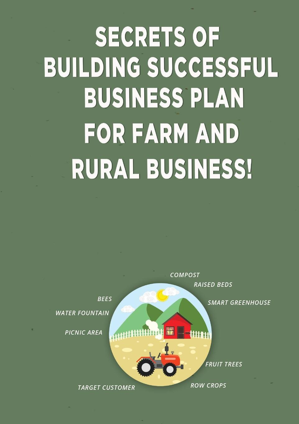 Andrei Besedin Secrets of Building Successful Business Plan for Farm and Rural Business! charles leichtweis the power of respect in business enabling your teams to achieve sustainable profitable growth