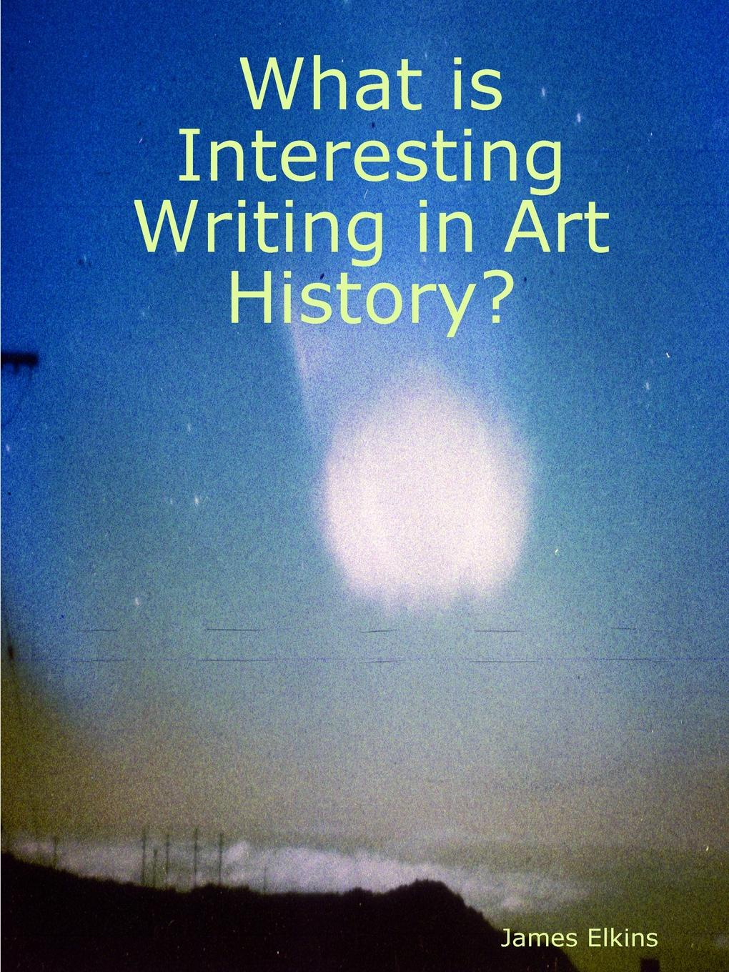 James Elkins What is Interesting Writing in Art History? what art is