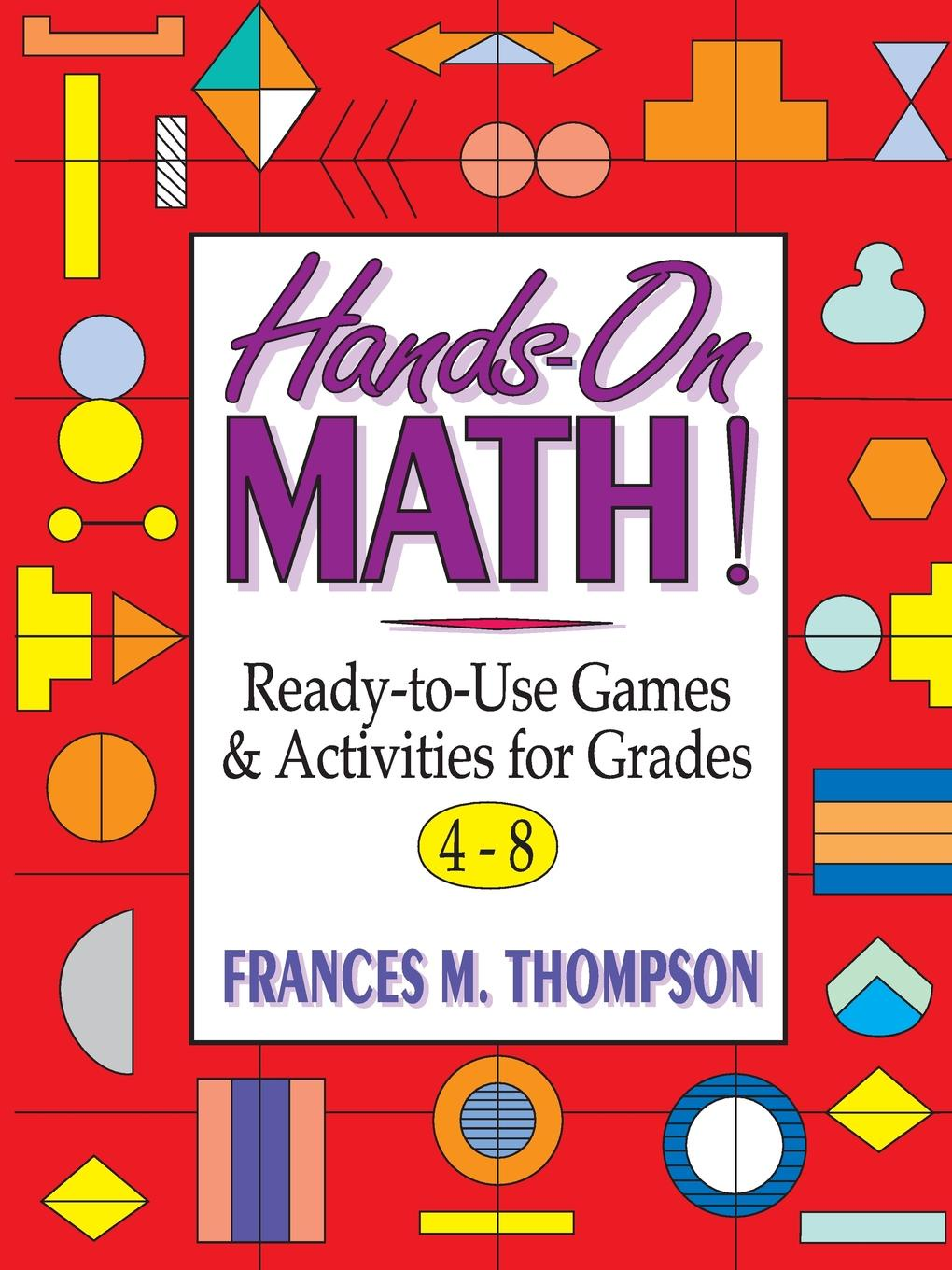 Frances McBroom Thompson Hands-On Math!. Ready-To-Use Games & Activities for Grades 4-8 erin muschla teaching the common core math standards with hands on activities grades 6 8