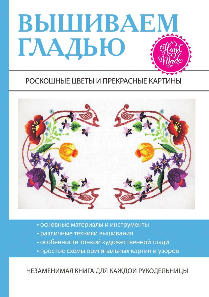 Т. В. Шнуровозова Вышиваем гладью. Роскошные цветы и прекрасные картины