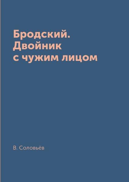 В. Соловьёв Бродский. Двойник с чужим лицом