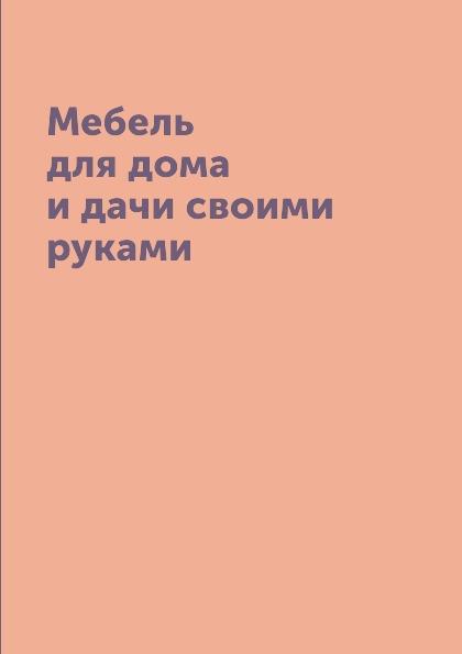 М.С. Жмакин Мебель для дома и дачи своими руками