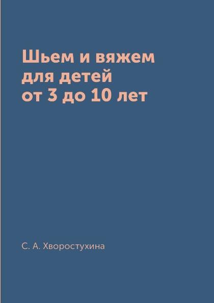 С. А. Хворостухина Шьем и вяжем для детей от 3 до 10 лет