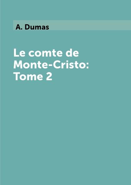 A. Dumas Le comte de Monte-Cristo: Tome 2 dumas a le comte de monte cristo tome iv roman d aventures en francais граф монте кристо том iv роман на французском языке
