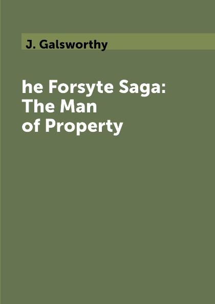 J. Galsworthy he Forsyte Saga: The Man of Property j galsworthy the forsyte saga volume 1