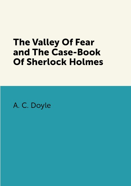 A. C. Doyle The Valley Of Fear and The Case-Book Of Sherlock Holmes complete sherlock holmes volume ii