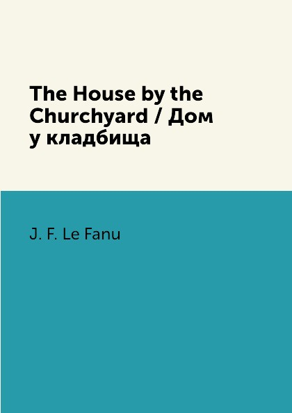 Фото - J. F. Le Fanu The House by the Churchyard / Дом у кладбища arthur bridgman clark art principles in house furniture and village building an exposition of designing principles which every house builder furniture user and village dweller should know