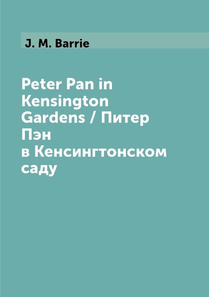 J. M. Barrie Peter Pan in Kensington Gardens / Питер Пэн в Кенсингтонском саду j m barrie peter pan питер пэн