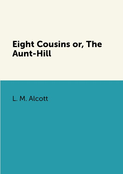 L. M. Alcott Eight Cousins or, The Aunt-Hill alcott l eight cousins or the aunt hill
