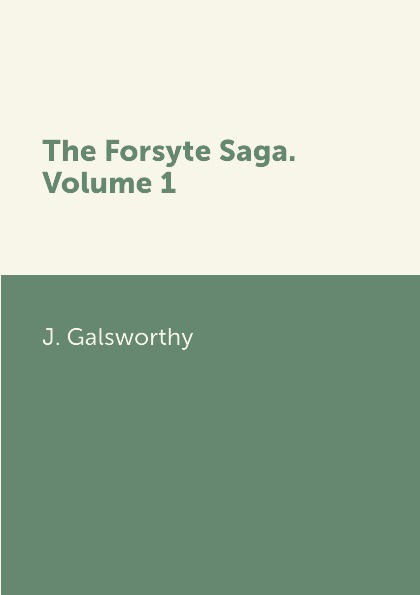 J. Galsworthy The Forsyte Saga. Volume 1 j galsworthy the forsyte saga volume 1