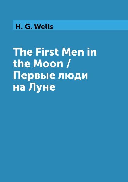 H. G. Wells The First Men in the Moon / Первые люди на Луне