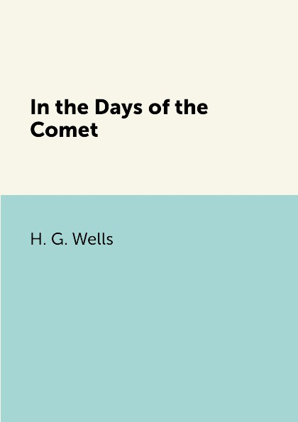 H. G. Wells In the Days of the Comet wells h g in the days of the comet в дникометы роман на англ яз