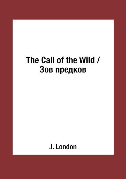 J. London The Call of the Wild / Зов предков london j the call of the wild зов предков роман на англ яз london j