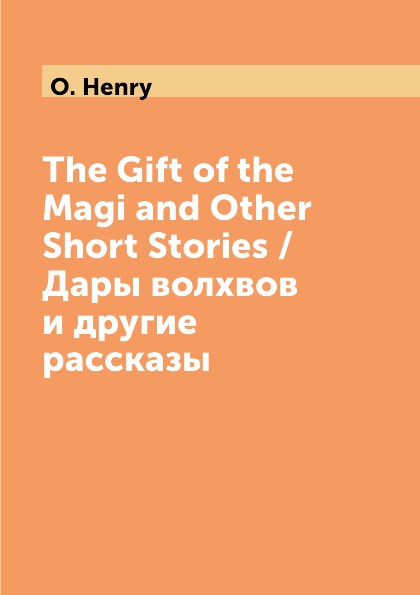 O. Henry The Gift of the Magi and Other Short Stories / Дары волхвов и другие рассказы