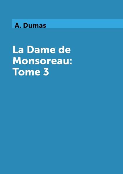 A. Dumas La Dame de Monsoreau: Tome 3 alexandre dumas la dame de monsoreau tome 3 графиня де монсоро том 3