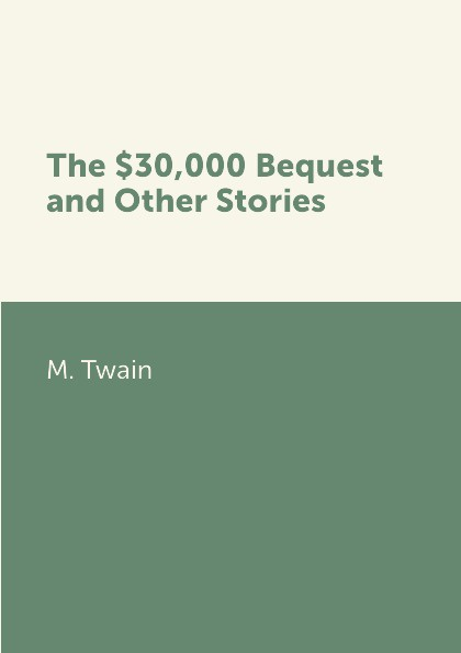 M. Twain The .30,000 Bequest and Other Stories марк твен 30 000 dollar bequest and other stories