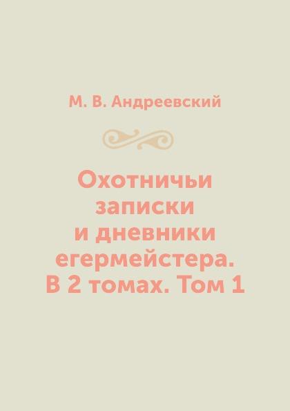 М. В. Андреевский Охотничьи записки и дневники егермейстера. В 2 томах. Том 1