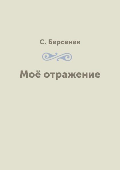 С. Берсенев Моё отражение берсенев с в мое отражение стихи