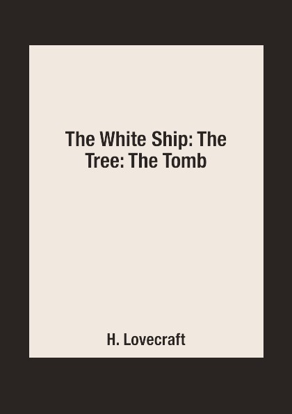 H. Lovecraft The White Ship: The Tree: The Tomb lovecraft h the white ship the tree the tomb short stories