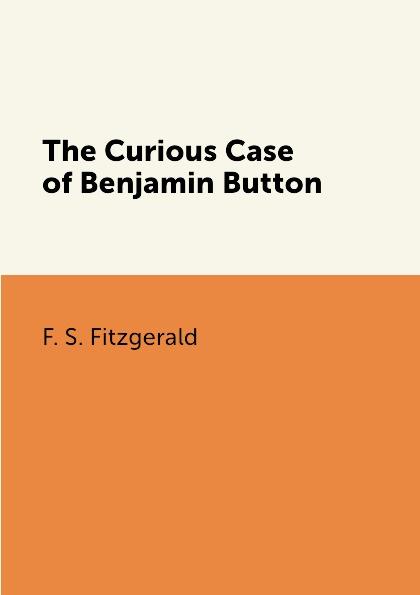 F. S. Fitzgerald The Curious Case of Benjamin Button fitzgerald f s the curious case of benjamin button любопытный случай бенджамина баттона на англ яз