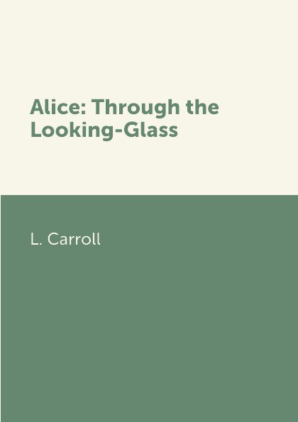 L. Carroll Alice: Through the Looking-Glass carroll l alice s adventures in wonderland through the looking glass книга на английском языке