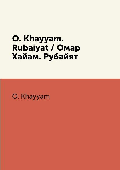O. Khayyam O. Khayyam. Rubaiyat / Омар Хайам. Рубайят омар хайам рубайят о любви
