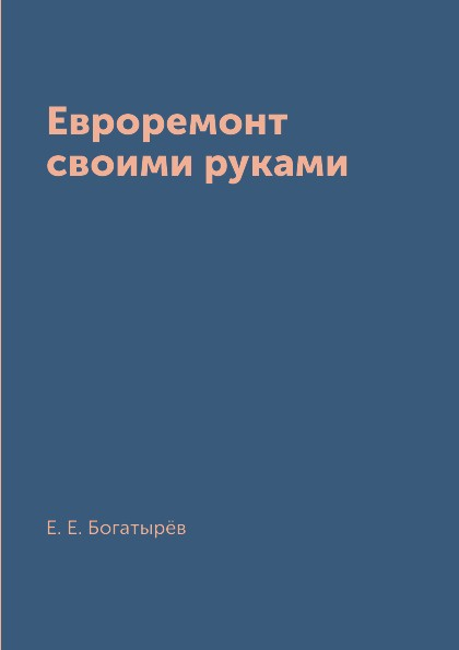 все цены на Е. Е. Богатырёв Евроремонт своими руками онлайн